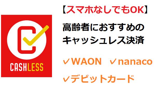 高齢者におすすめのキャッシュレスは、WAON・nanaco・デビットカード